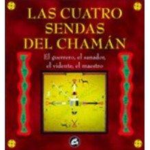 Las Cuatro Sendas Del Chaman Las Sendas Del Guerrero, El Maestro, El Sanador Y E