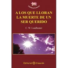 A los que lloran la muerte de un ser querido (C. W. Leadbeater) Ed. Creación ISBN: 9788495919953