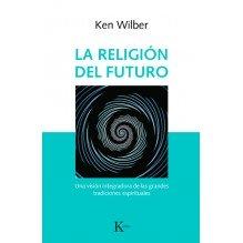 La religión del futuro, por Ken Wilber. Editorial Kairós